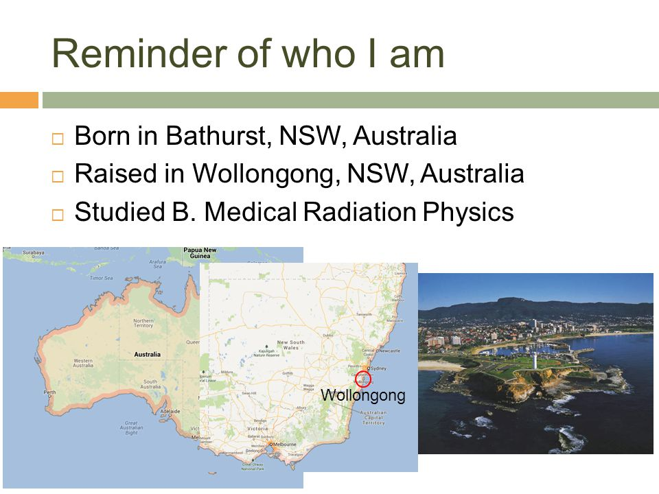 Reminder of who I am Born in Bathurst, NSW, Australia Raised in Wollongong, NSW, Australia Studied B. Medical Radiation Physics Wollongong