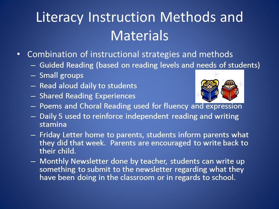 Literacy Instruction Methods and Materials Combination of instructional strategies and methods – Guided Reading (based on reading levels and needs of students) – Small groups – Read aloud daily to students – Shared Reading Experiences – Poems and Choral Reading used for fluency and expression – Daily 5 used to reinforce independent reading and writing stamina – Friday Letter home to parents, students inform parents what they did that week.