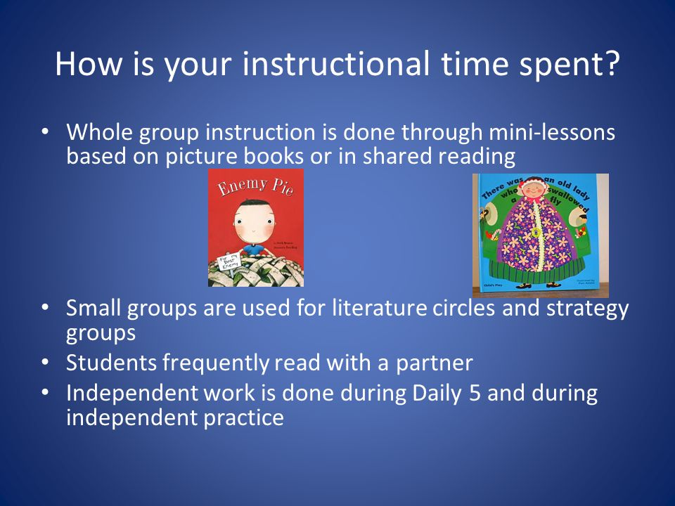 How is your instructional time spent? Whole group instruction is done through mini-lessons based on picture books or in shared reading Small groups ar