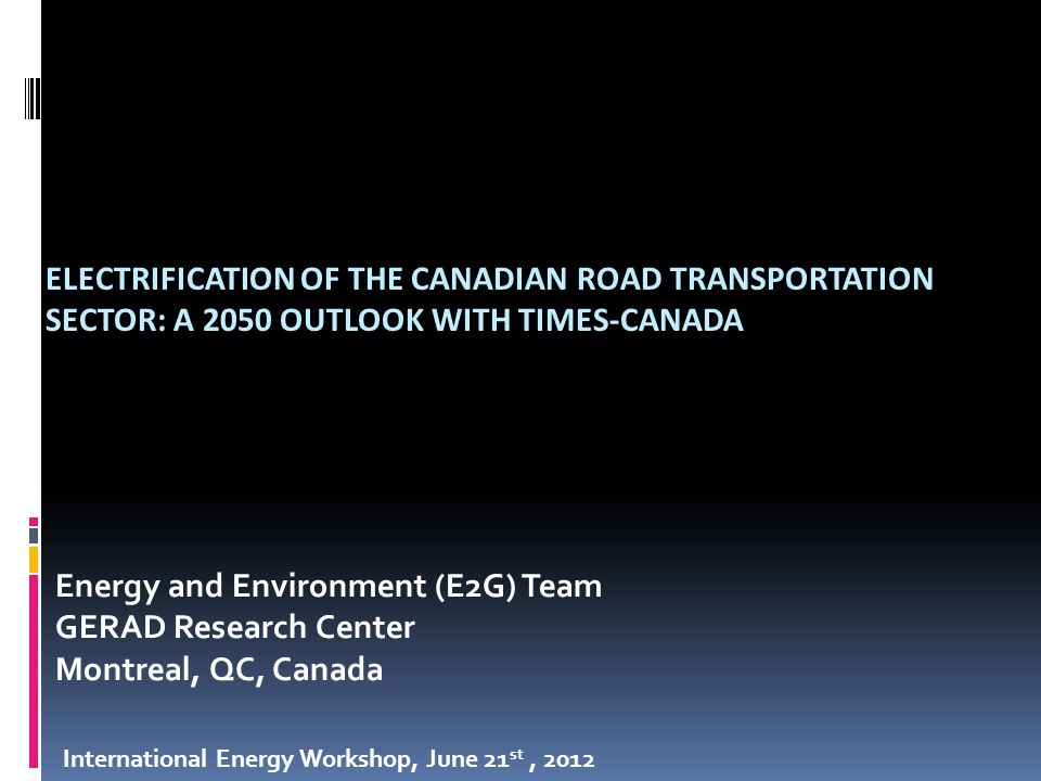 ELECTRIFICATION OF THE CANADIAN ROAD TRANSPORTATION SECTOR: A 2050 OUTLOOK WITH TIMES-CANADA Energy and Environment (E2G) Team GERAD Research Center Montreal, QC, Canada International Energy Workshop, June 21 st, 2012