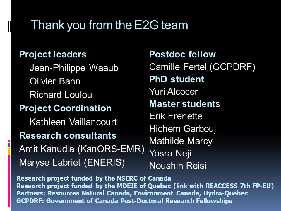 Thank you from the E2G team Postdoc fellow Camille Fertel (GCPDRF) PhD student Yuri Alcocer Master students Erik Frenette Hichem Garbouj Mathilde Marcy Yosra Neji Noushin Reisi Project leaders Jean-Philippe Waaub Olivier Bahn Richard Loulou Project Coordination Kathleen Vaillancourt Research consultants Amit Kanudia (KanORS-EMR) Maryse Labriet (ENERIS) Research project funded by the NSERC of Canada Research project funded by the MDEIE of Quebec (link with REACCESS 7th FP-EU) Partners: Resources Natural Canada, Environment Canada, Hydro-Quebec GCPDRF: Government of Canada Post-Doctoral Research Fellowships