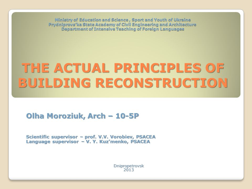Ministry of Education and Science, Sport and Youth of Ukraine Prydniprovska State Academy of Civil Engineering and Architecture Department of Intensive Teaching of Foreign Languages THE ACTUAL PRINCIPLES OF BUILDING RECONSTRUCTION Olha Moroziuk, Arch – 10-5P Scientific supervisor – prof.
