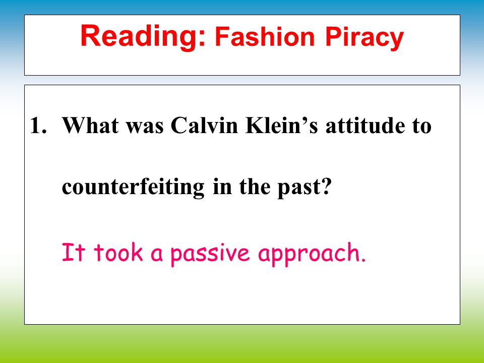 Reading: Fashion Piracy D. Read the article and answer the questions. 1.What was Calvin Kleins attitude to counterfeiting in the past? 2.Why has the c
