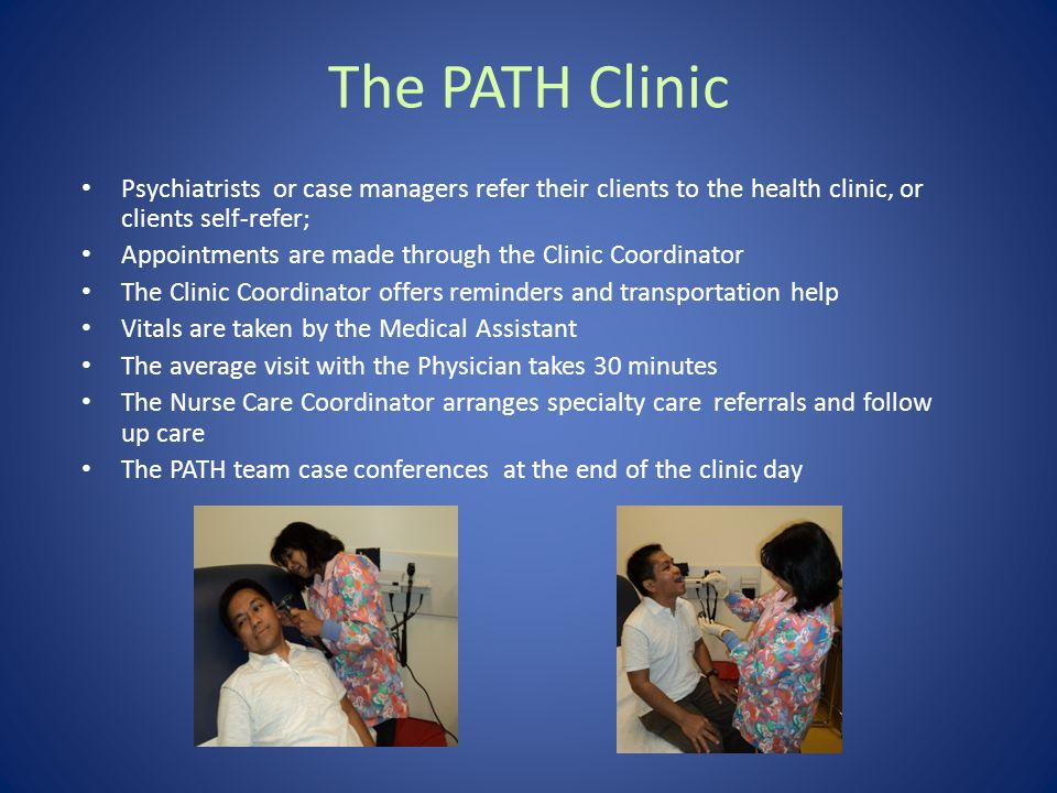 Psychiatrists or case managers refer their clients to the health clinic, or clients self-refer; Appointments are made through the Clinic Coordinator The Clinic Coordinator offers reminders and transportation help Vitals are taken by the Medical Assistant The average visit with the Physician takes 30 minutes The Nurse Care Coordinator arranges specialty care referrals and follow up care The PATH team case conferences at the end of the clinic day The PATH Clinic