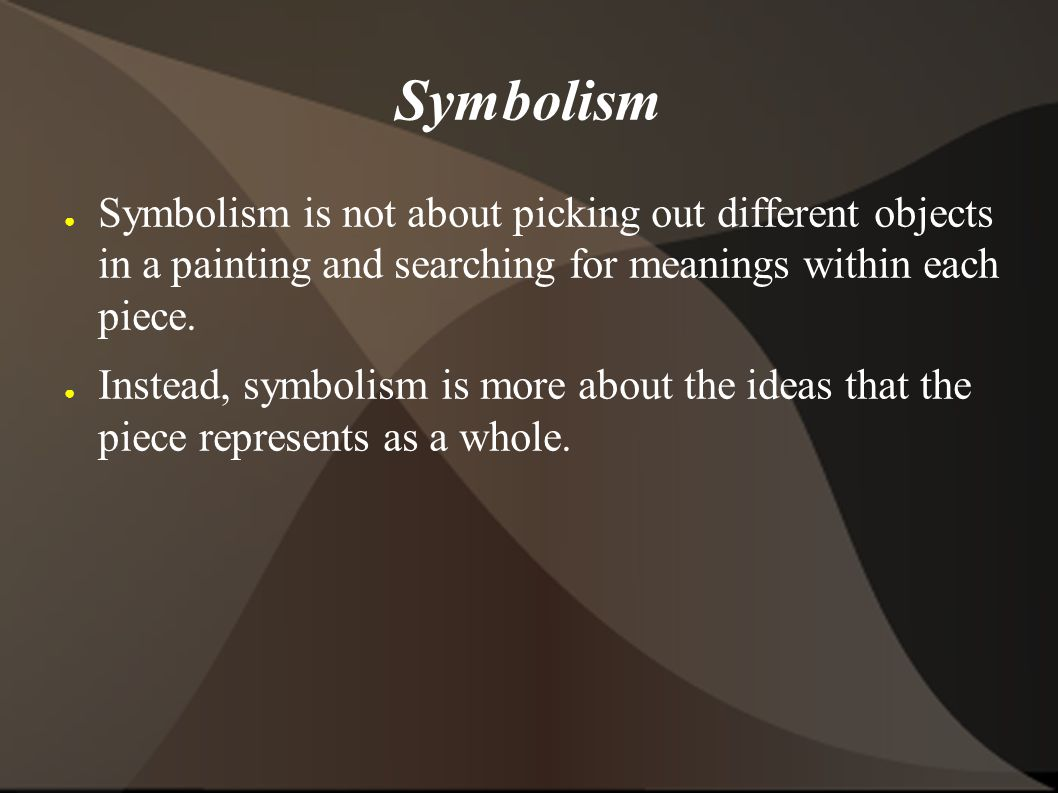 Symbolism Symbolism is not about picking out different objects in a painting and searching for meanings within each piece.