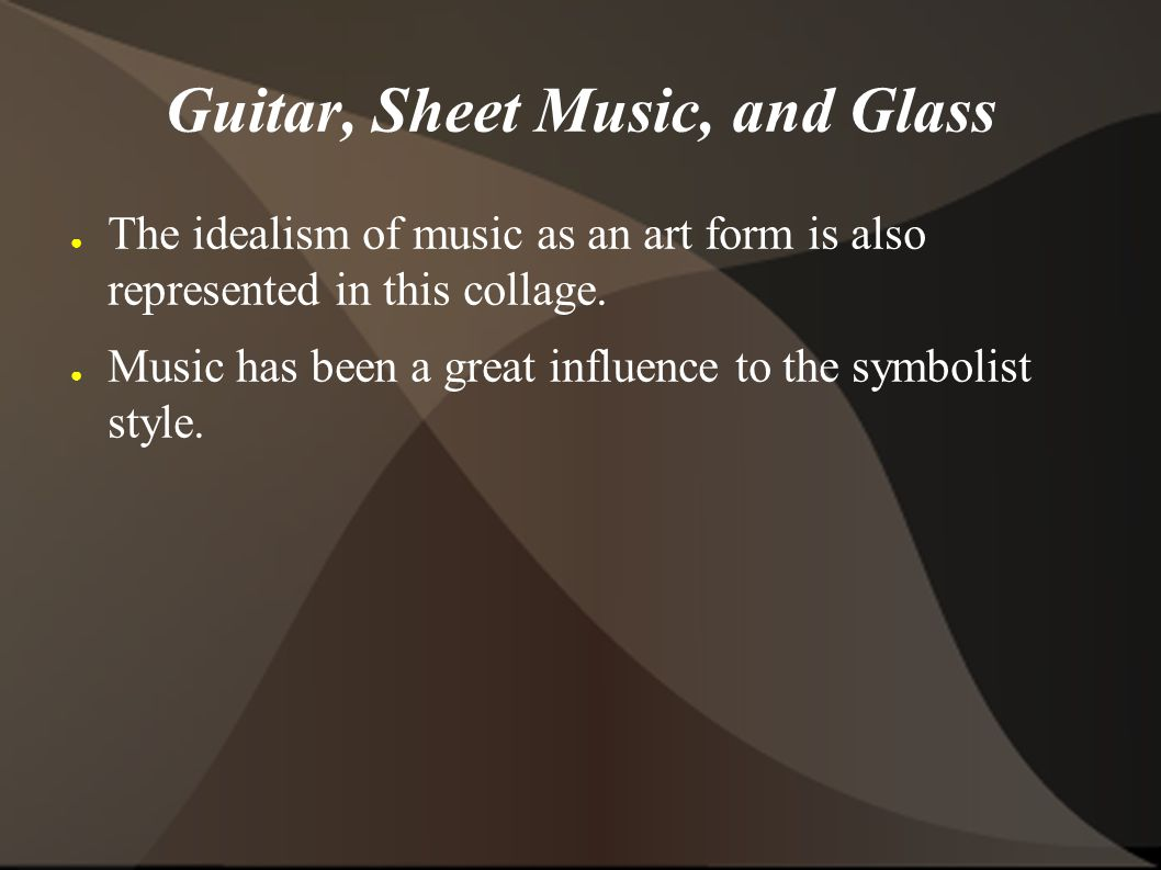 Guitar, Sheet Music, and Glass The idealism of music as an art form is also represented in this collage.