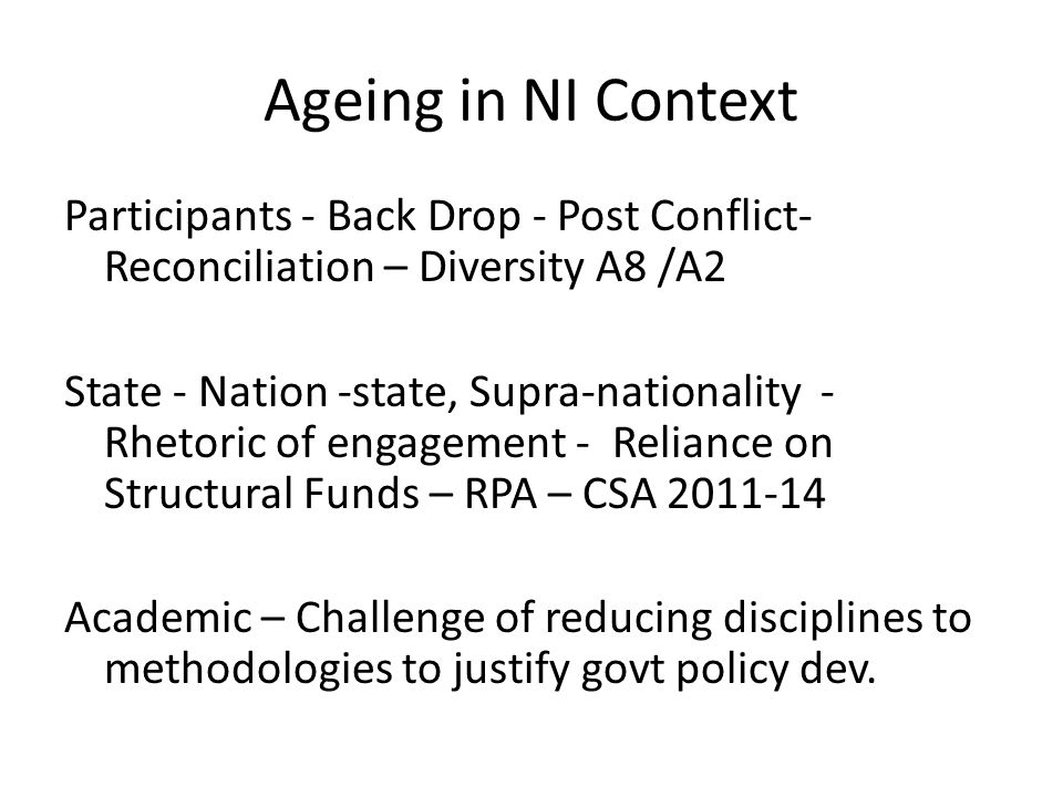 Ageing in NI Context Participants - Back Drop - Post Conflict- Reconciliation – Diversity A8 /A2 State - Nation -state, Supra-nationality - Rhetoric of engagement - Reliance on Structural Funds – RPA – CSA 2011-14 Academic – Challenge of reducing disciplines to methodologies to justify govt policy dev.