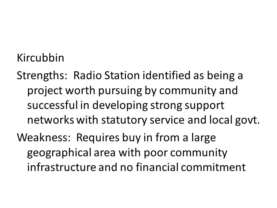 Kircubbin Strengths: Radio Station identified as being a project worth pursuing by community and successful in developing strong support networks with statutory service and local govt.