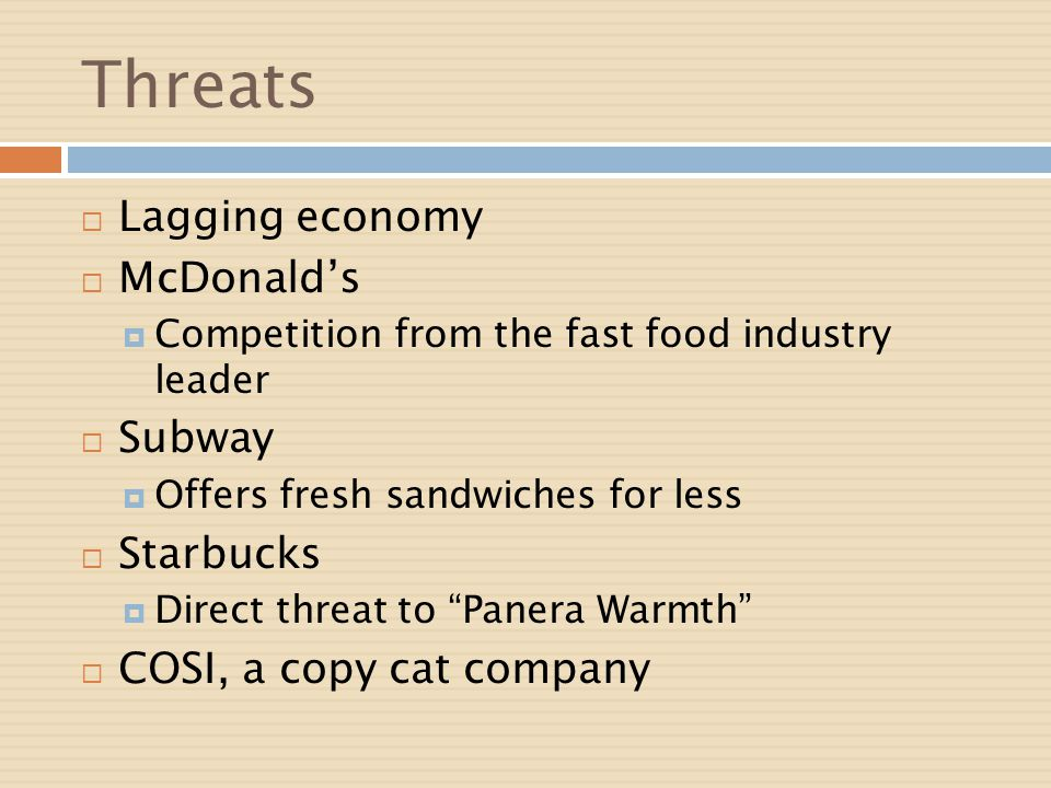 Threats Lagging economy McDonalds Competition from the fast food industry leader Subway Offers fresh sandwiches for less Starbucks Direct threat to Pa