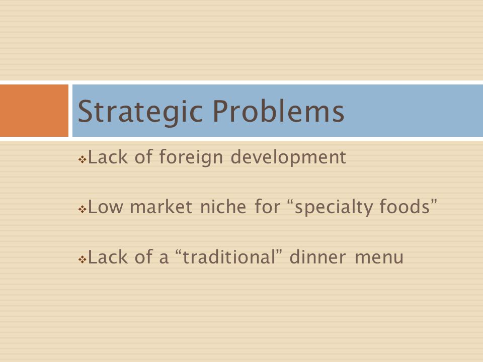 Lack of foreign development Low market niche for specialty foods Lack of a traditional dinner menu Strategic Problems