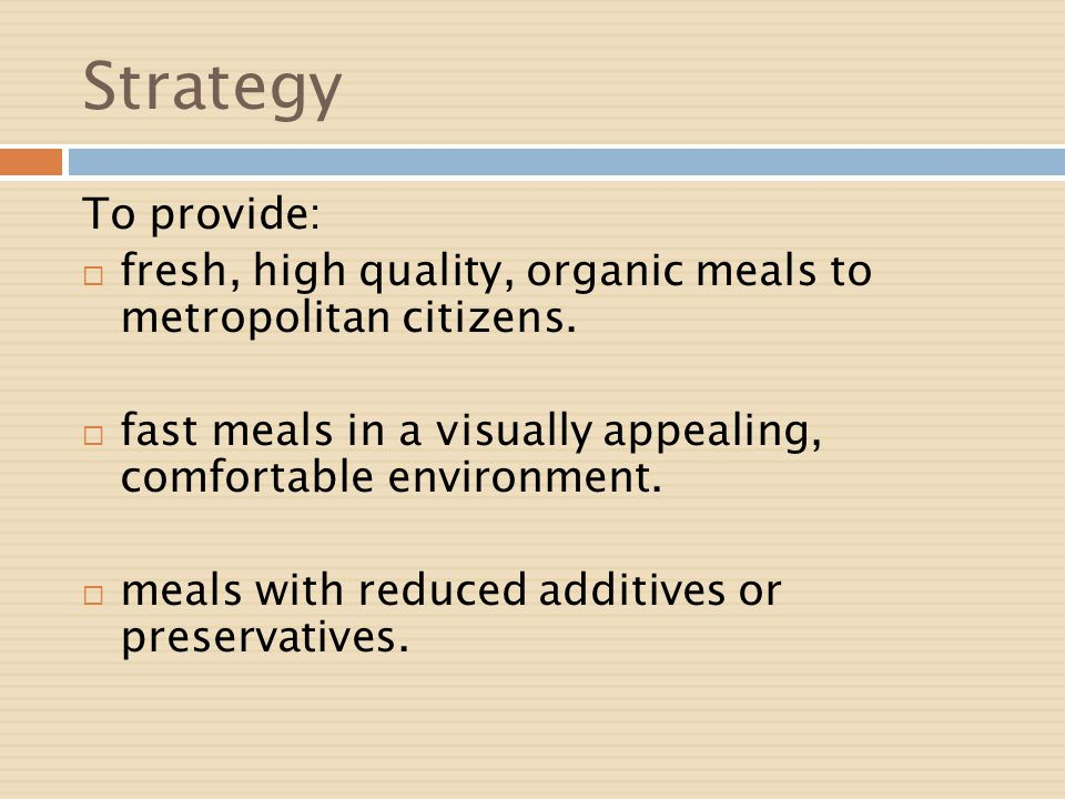Strategy To provide: fresh, high quality, organic meals to metropolitan citizens. fast meals in a visually appealing, comfortable environment. meals w