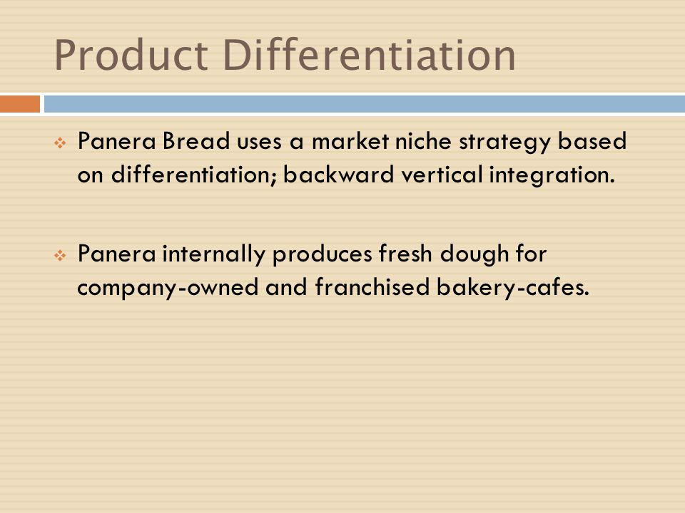 Product Differentiation Panera Bread uses a market niche strategy based on differentiation; backward vertical integration. Panera internally produces