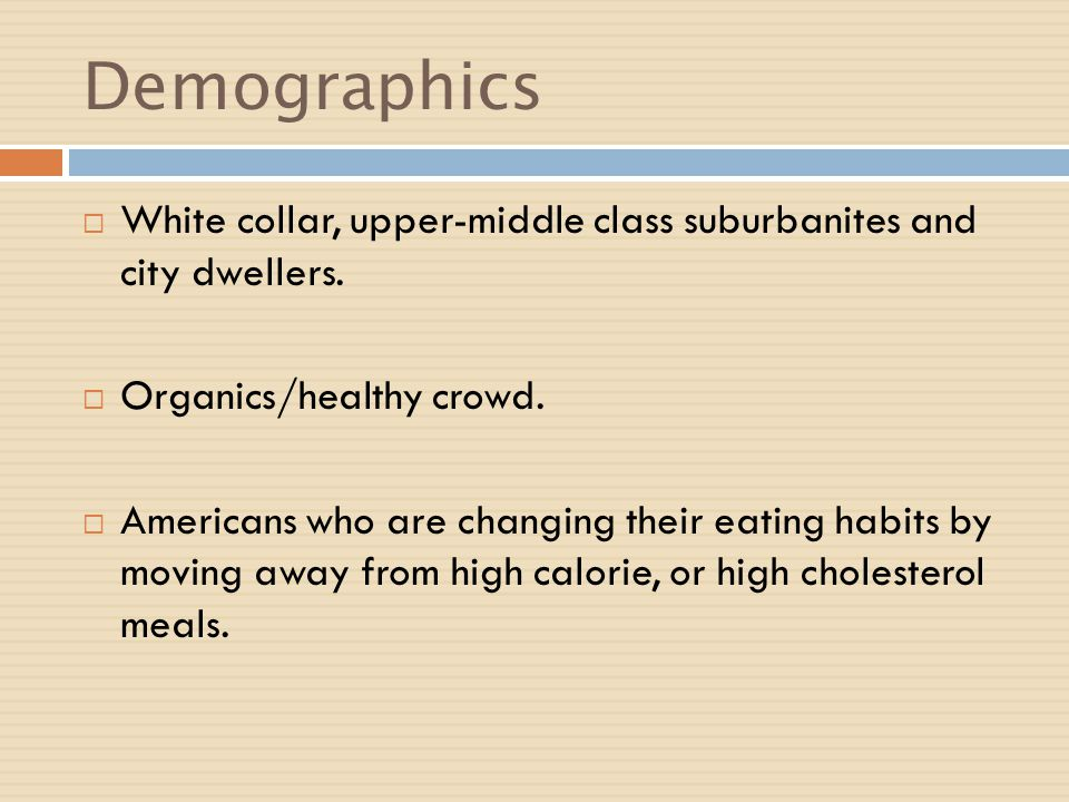 Demographics White collar, upper-middle class suburbanites and city dwellers. Organics/healthy crowd. Americans who are changing their eating habits b