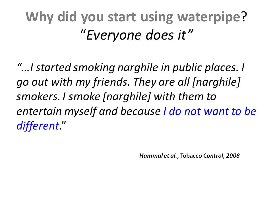 Why did you start using waterpipe Everyone does it …I started smoking narghile in public places.