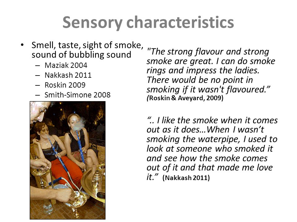 Sensory characteristics Smell, taste, sight of smoke, sound of bubbling sound – Maziak 2004 – Nakkash 2011 – Roskin 2009 – Smith-Simone 2008 The strong flavour and strong smoke are great.