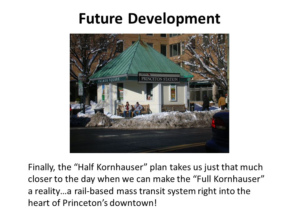 Future Development Finally, the Half Kornhauser plan takes us just that much closer to the day when we can make the Full Kornhauser a reality…a rail-based mass transit system right into the heart of Princetons downtown!