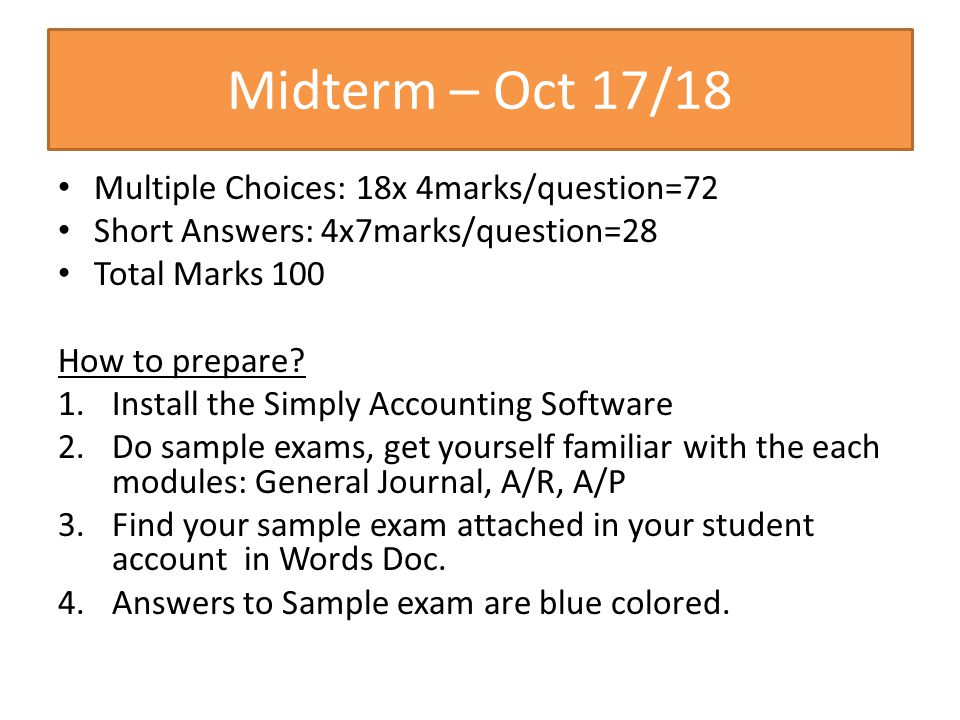 Midterm – Oct 17/18 Multiple Choices: 18x 4marks/question=72 Short Answers: 4x7marks/question=28 Total Marks 100 How to prepare? 1.Install the Simply