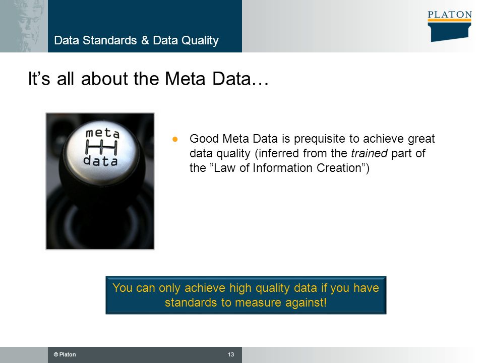 © Platon Data Standards & Data Quality Its all about the Meta Data… 13 Good Meta Data is prequisite to achieve great data quality (inferred from the t