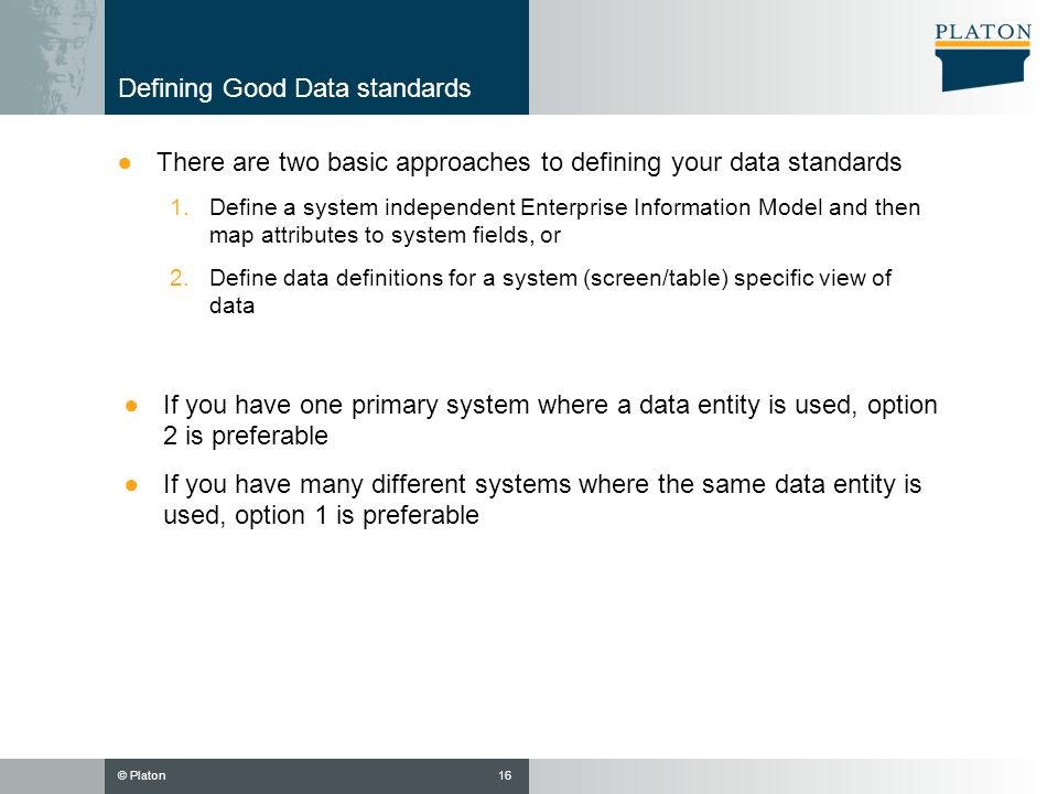 © Platon Defining Good Data standards There are two basic approaches to defining your data standards 1.Define a system independent Enterprise Informat
