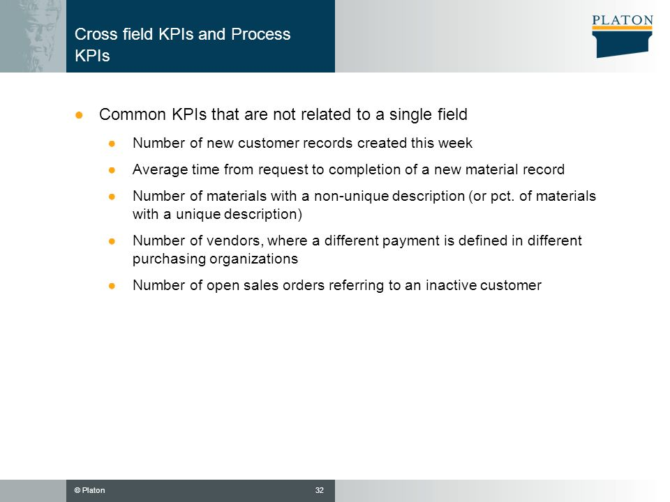 © Platon Cross field KPIs and Process KPIs Common KPIs that are not related to a single field Number of new customer records created this week Average