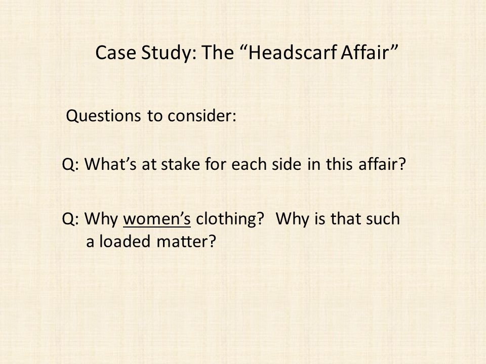 Case Study: The Headscarf Affair Questions to consider: Q: Whats at stake for each side in this affair.