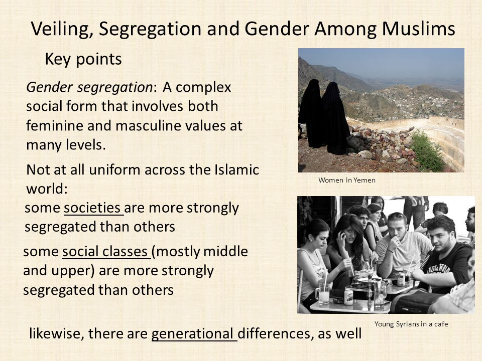 Veiling, Segregation and Gender Among Muslims Key points Gender segregation: A complex social form that involves both feminine and masculine values at many levels.