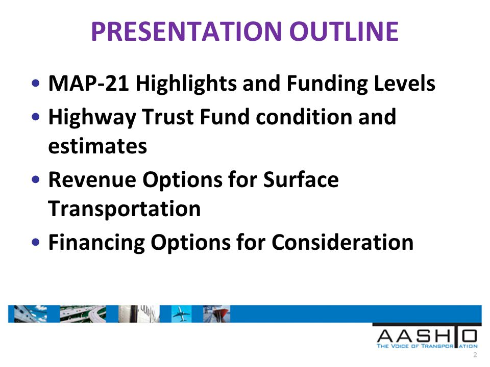 2 PRESENTATION OUTLINE MAP-21 Highlights and Funding Levels Highway Trust Fund condition and estimates Revenue Options for Surface Transportation Financing Options for Consideration