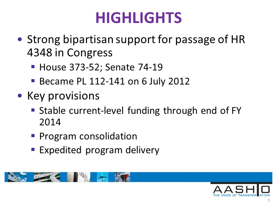 5 HIGHLIGHTS Strong bipartisan support for passage of HR 4348 in Congress House 373-52; Senate 74-19 Became PL 112-141 on 6 July 2012 Key provisions Stable current-level funding through end of FY 2014 Program consolidation Expedited program delivery