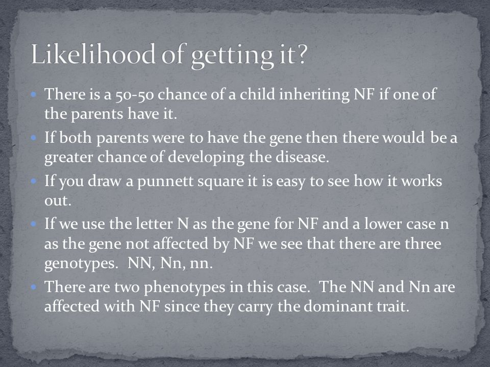 There is a 50-50 chance of a child inheriting NF if one of the parents have it. If both parents were to have the gene then there would be a greater ch