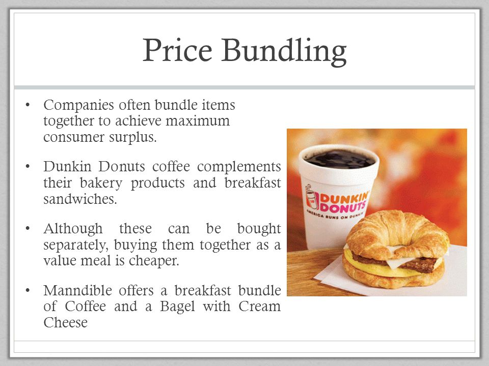 Price Bundling Companies often bundle items together to achieve maximum consumer surplus. Dunkin Donuts coffee complements their bakery products and b