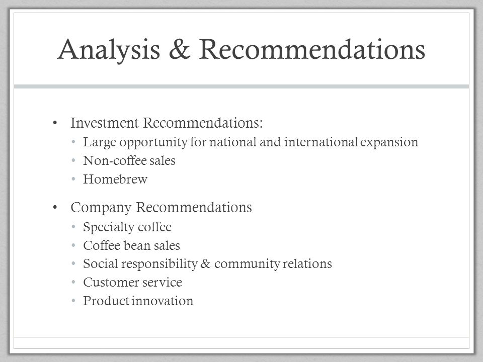 Analysis & Recommendations Investment Recommendations: Large opportunity for national and international expansion Non-coffee sales Homebrew Company Re