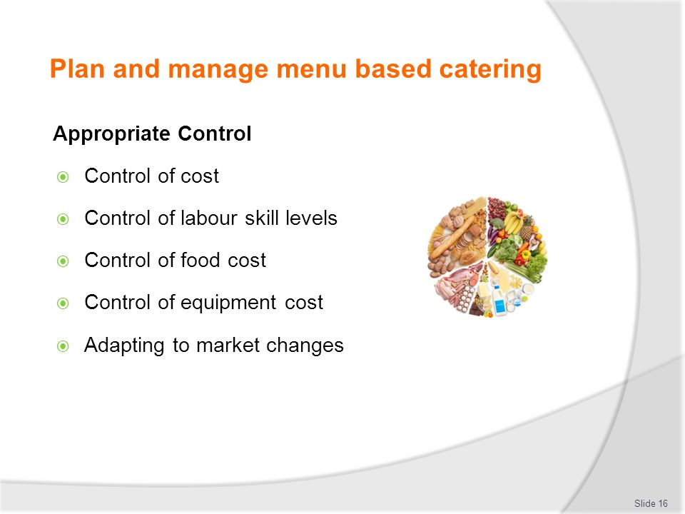 Plan and manage menu based catering Appropriate Control Control of cost Control of labour skill levels Control of food cost Control of equipment cost