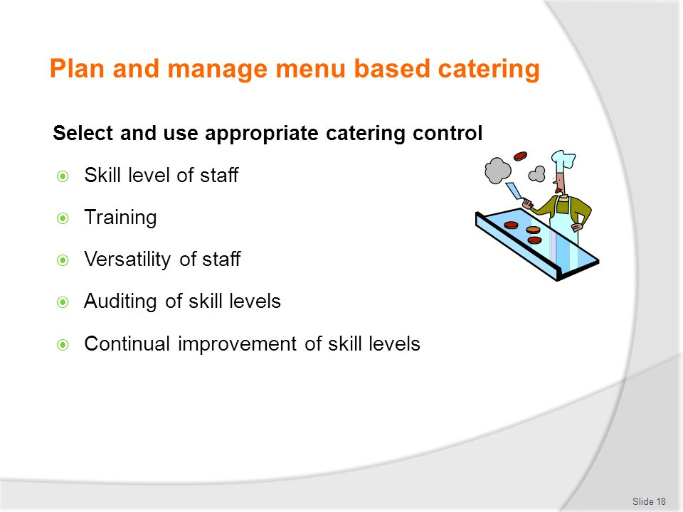 Plan and manage menu based catering Select and use appropriate catering control Skill level of staff Training Versatility of staff Auditing of skill l