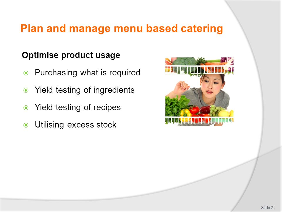 Plan and manage menu based catering Optimise product usage Purchasing what is required Yield testing of ingredients Yield testing of recipes Utilising