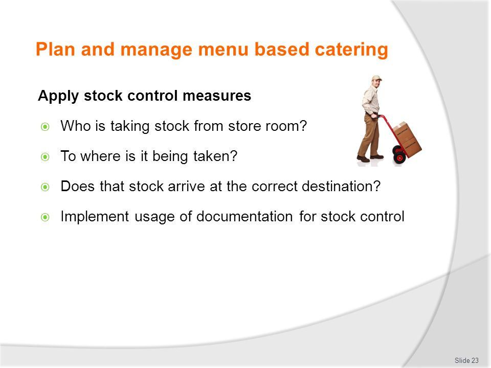 Plan and manage menu based catering Apply stock control measures Who is taking stock from store room? To where is it being taken? Does that stock arri