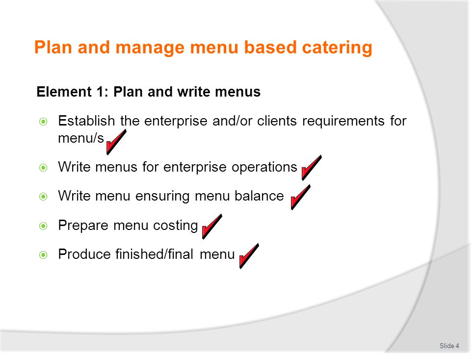 Plan and manage menu based catering Element 1: Plan and write menus Establish the enterprise and/or clients requirements for menu/s Write menus for en