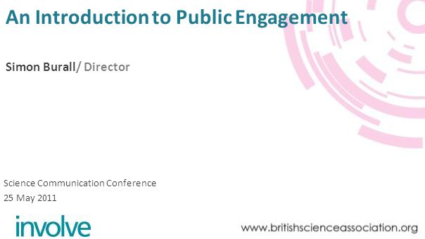 An Introduction to Public Engagement Simon Burall/ Director Science Communication Conference 25 May 2011