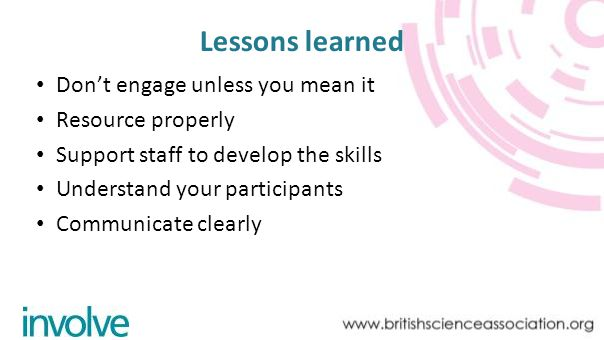 Lessons learned Dont engage unless you mean it Resource properly Support staff to develop the skills Understand your participants Communicate clearly