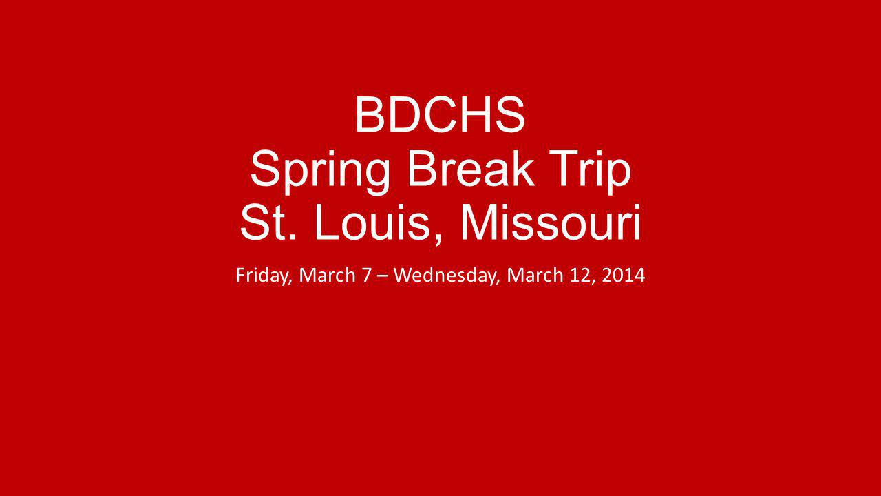 BDCHS Spring Break Trip St. Louis, Missouri Friday, March 7 – Wednesday, March 12, 2014