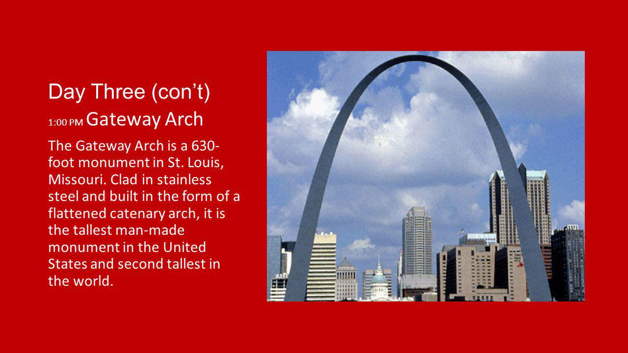 Day Three (cont) 1:00 PM Gateway Arch The Gateway Arch is a 630- foot monument in St. Louis, Missouri. Clad in stainless steel and built in the form o