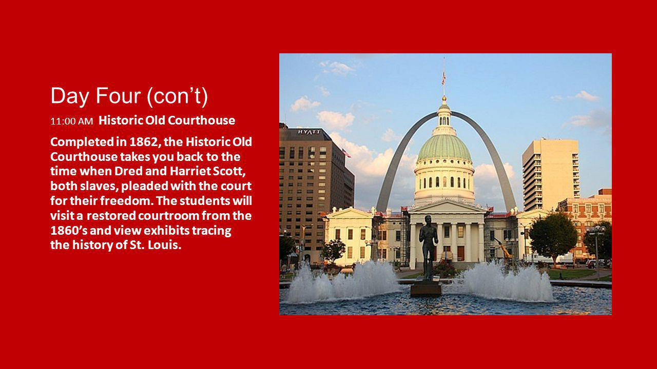 Day Four (cont) 11:00 AM Historic Old Courthouse Completed in 1862, the Historic Old Courthouse takes you back to the time when Dred and Harriet Scott