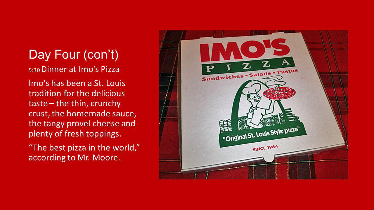 Day Four (cont) 5:30 Dinner at Imos Pizza Imo's has been a St. Louis tradition for the delicious taste – the thin, crunchy crust, the homemade sauce,