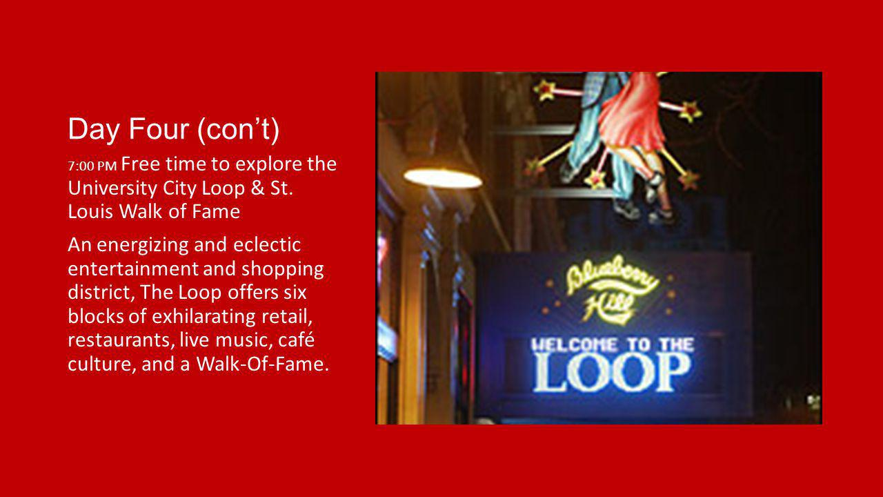 Day Four (cont) 7:00 PM Free time to explore the University City Loop & St. Louis Walk of Fame An energizing and eclectic entertainment and shopping d