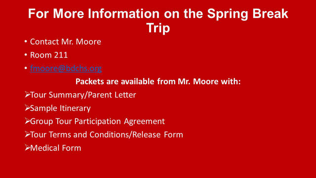 For More Information on the Spring Break Trip Contact Mr. Moore Room 211 fmoore@bdchs.org Packets are available from Mr. Moore with: Tour Summary/Pare
