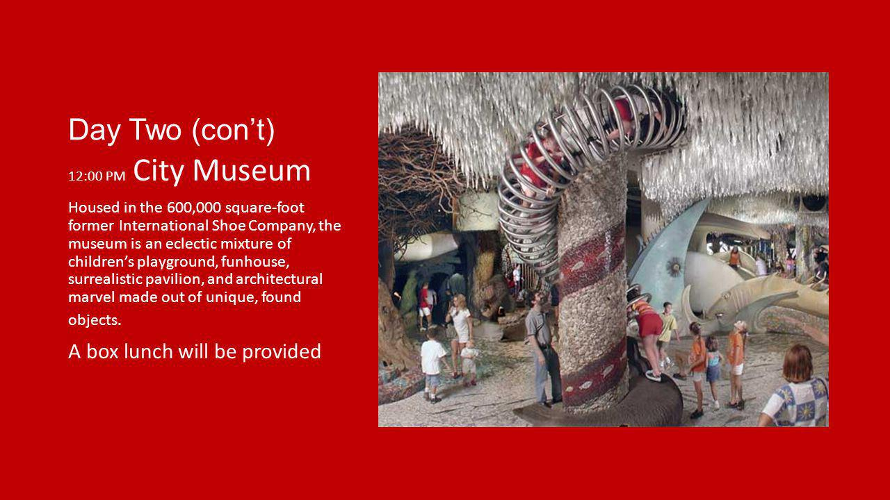 Day Two (cont) 12:00 PM City Museum Housed in the 600,000 square-foot former International Shoe Company, the museum is an eclectic mixture of children