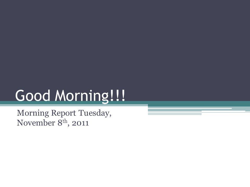 Good Morning!!! Morning Report Tuesday, November 8 th, 2011