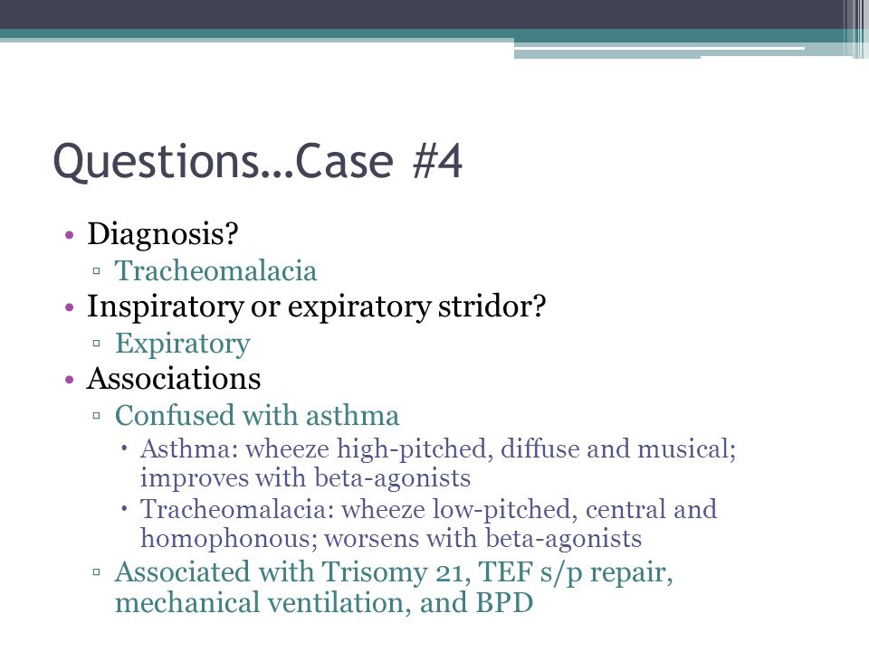 Questions…Case #4 Diagnosis? Tracheomalacia Inspiratory or expiratory stridor? Expiratory Associations Confused with asthma Asthma: wheeze high-pitche