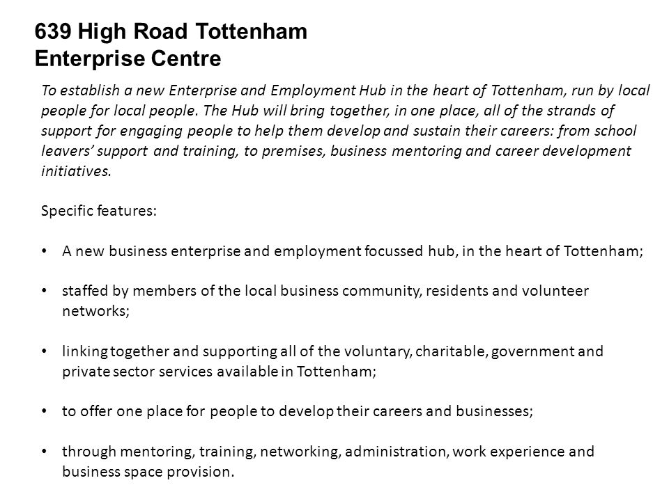 639 High Road Tottenham Enterprise Centre Core Services Support to young people and people at the entry levels of jobs/careers Support to the Volunteer Network Employment and Skills Brokerage Enterprise space & support Café and Crèche