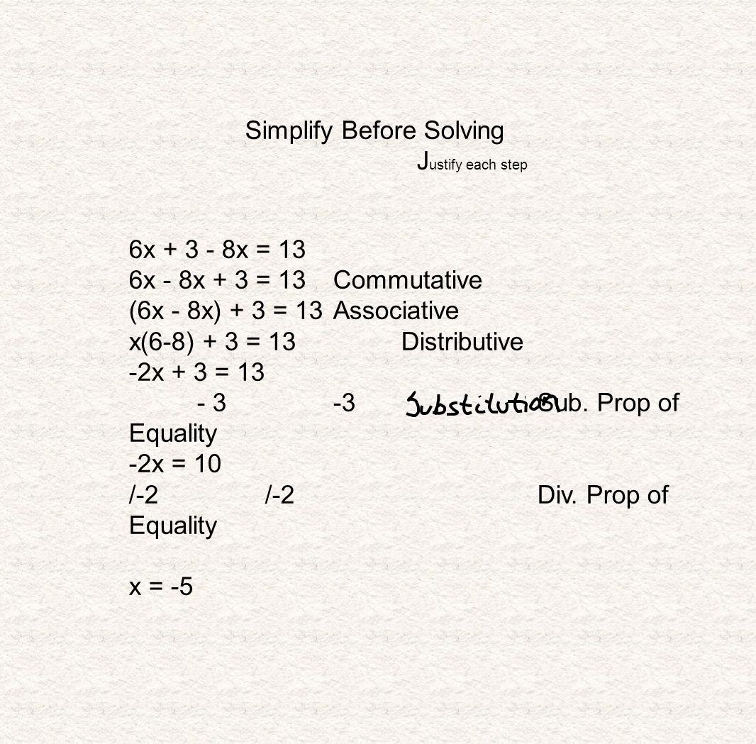 Simplify Before Solving J ustify each step 6x + 3 - 8x = 13 6x - 8x + 3 = 13Commutative (6x - 8x) + 3 = 13Associative x(6-8) + 3 = 13Distributive -2x