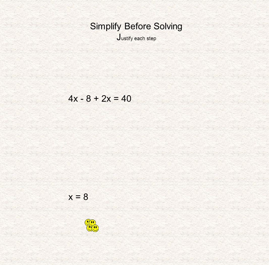 Simplify Before Solving J ustify each step 4x - 8 + 2x = 40 x = 8